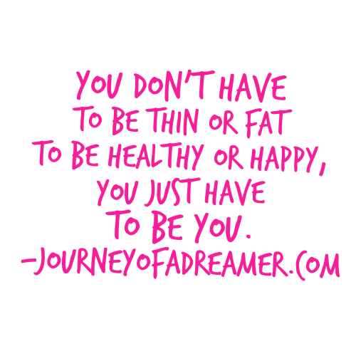 You dont have to be thin or fat, just be you